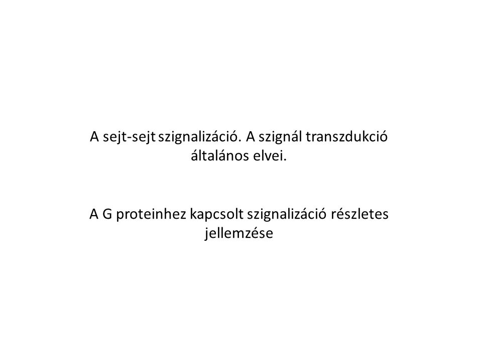 A sejt-sejt szignalizáció. A szignál transzdukció általános elvei. A G proteinhez kapcsolt szignalizáció részletes jellemzése