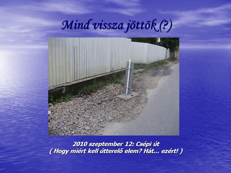 Mind vissza jöttök ( ) 2010 szeptember 12: Csépi út ( Hogy miért kell útterelő elem Hát… ezért! )