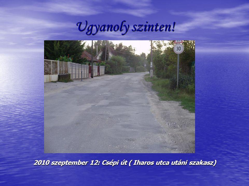 Ugyanoly szinten! 2010 szeptember 12: Csépi út ( Iharos utca utáni szakasz)