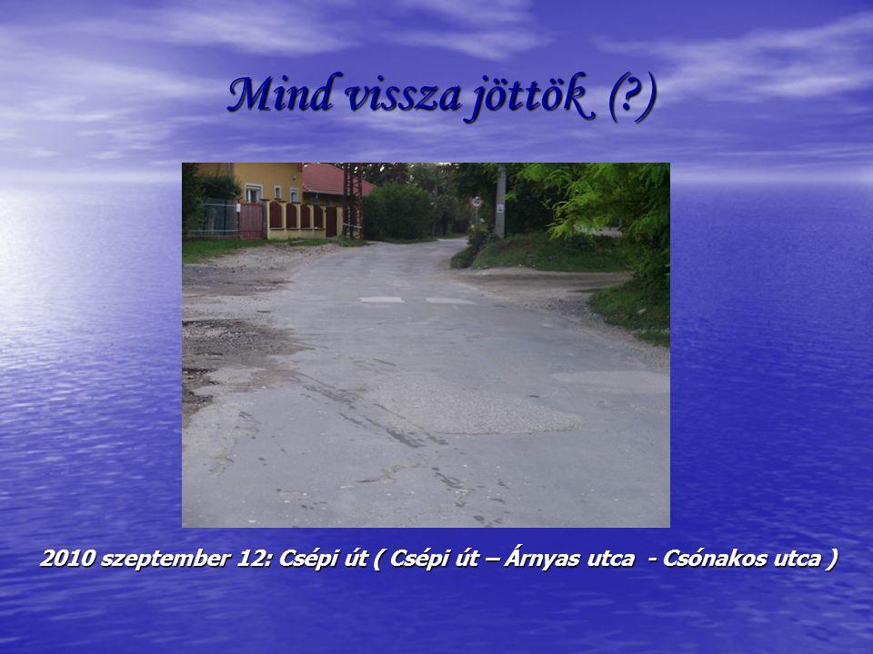 Mind vissza jöttök ( ) 2010 szeptember 12: Csépi út ( Csépi út – Árnyas utca - Csónakos utca )