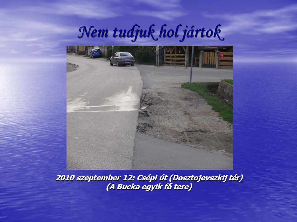 Nem tudjuk hol jártok 2010 szeptember 12: Csépi út (Dosztojevszkij tér) (A Bucka egyik fő tere)