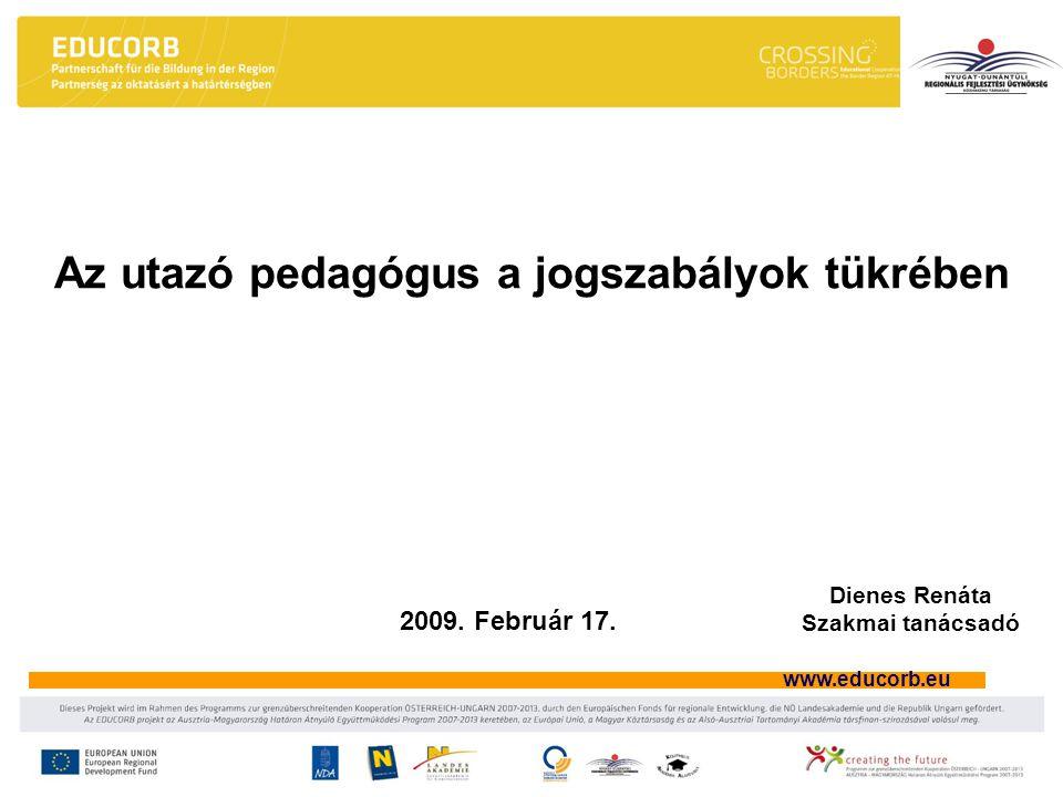 www.educorb.eu Az utazó pedagógus a jogszabályok tükrében 2009. Február 17. Dienes Renáta Szakmai tanácsadó
