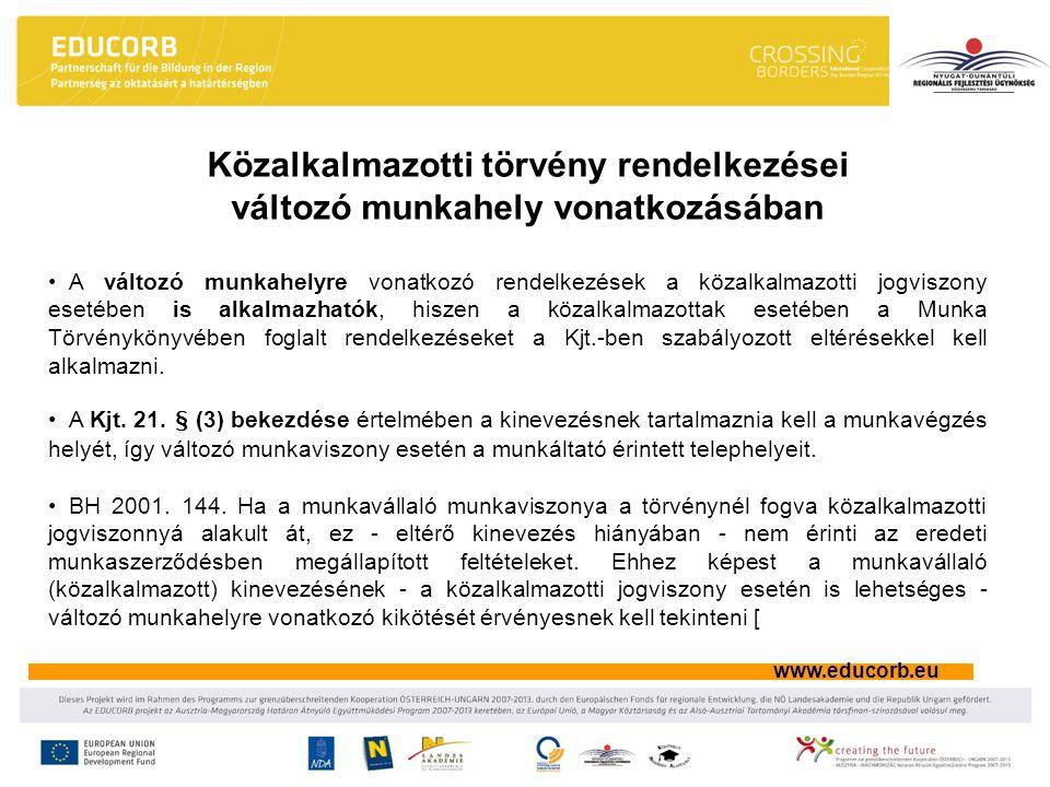 www.educorb.eu A változó munkahelyre vonatkozó rendelkezések a közalkalmazotti jogviszony esetében is alkalmazhatók, hiszen a közalkalmazottak esetében a Munka Törvénykönyvében foglalt rendelkezéseket a Kjt.-ben szabályozott eltérésekkel kell alkalmazni.
