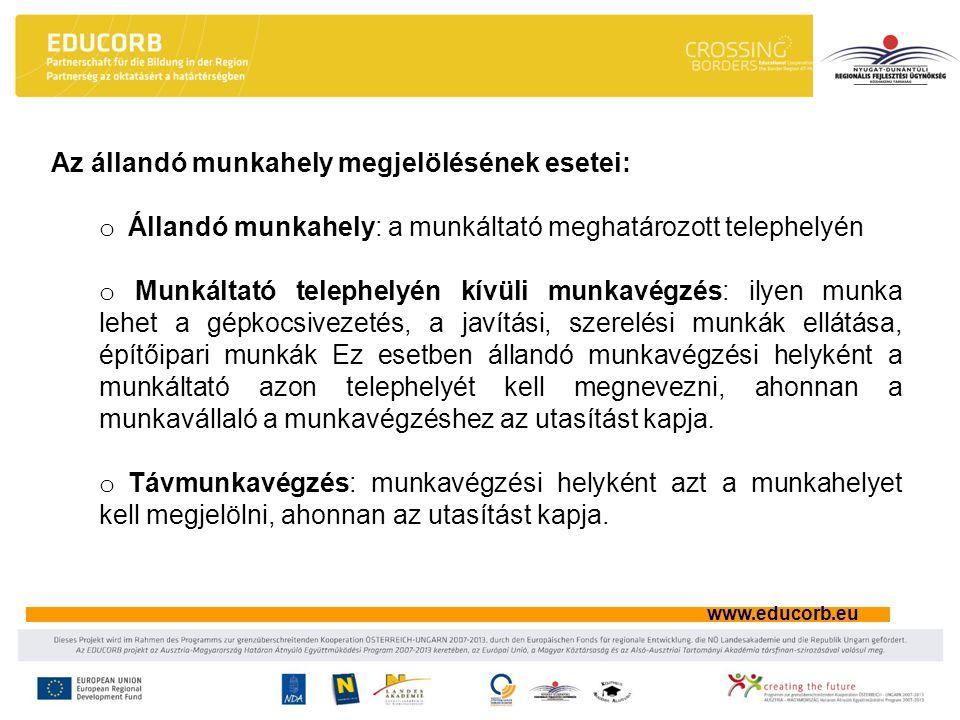 www.educorb.eu Az állandó munkahely megjelölésének esetei: o Állandó munkahely: a munkáltató meghatározott telephelyén o Munkáltató telephelyén kívüli munkavégzés: ilyen munka lehet a gépkocsivezetés, a javítási, szerelési munkák ellátása, építőipari munkák Ez esetben állandó munkavégzési helyként a munkáltató azon telephelyét kell megnevezni, ahonnan a munkavállaló a munkavégzéshez az utasítást kapja.
