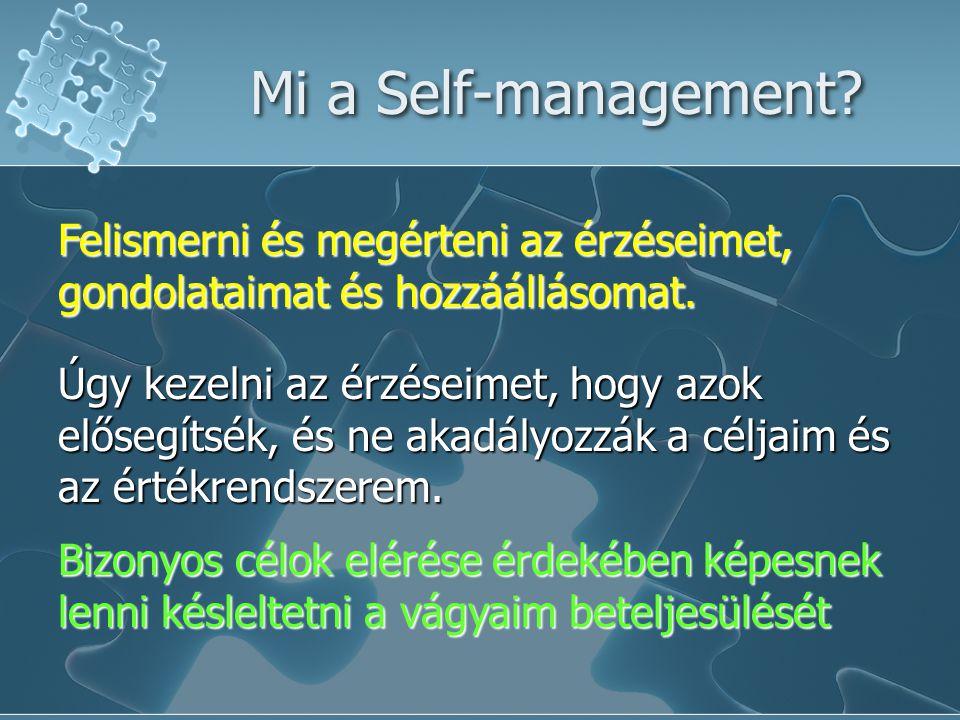 Mi a Self-management? Felismerni és megérteni az érzéseimet, gondolataimat és hozzáállásomat. Úgy kezelni az érzéseimet, hogy azok elősegítsék, és ne