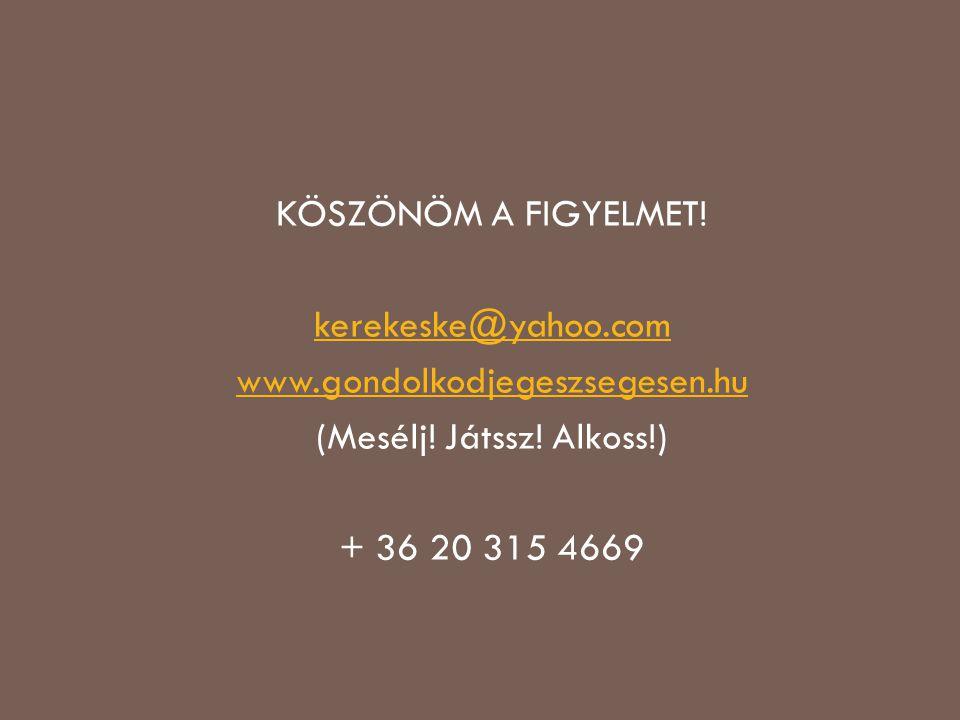 KÖSZÖNÖM A FIGYELMET! kerekeske@yahoo.com www.gondolkodjegeszsegesen.hu (Mesélj! Játssz! Alkoss!) + 36 20 315 4669