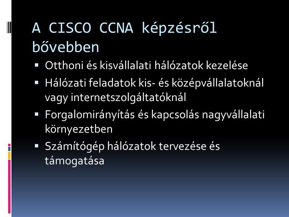 A CISCO CCNA képzésről bővebben  Otthoni és kisvállalati hálózatok kezelése  Hálózati feladatok kis- és középvállalatoknál vagy internetszolgáltatóknál  Forgalomirányítás és kapcsolás nagyvállalati környezetben  Számítógép hálózatok tervezése és támogatása