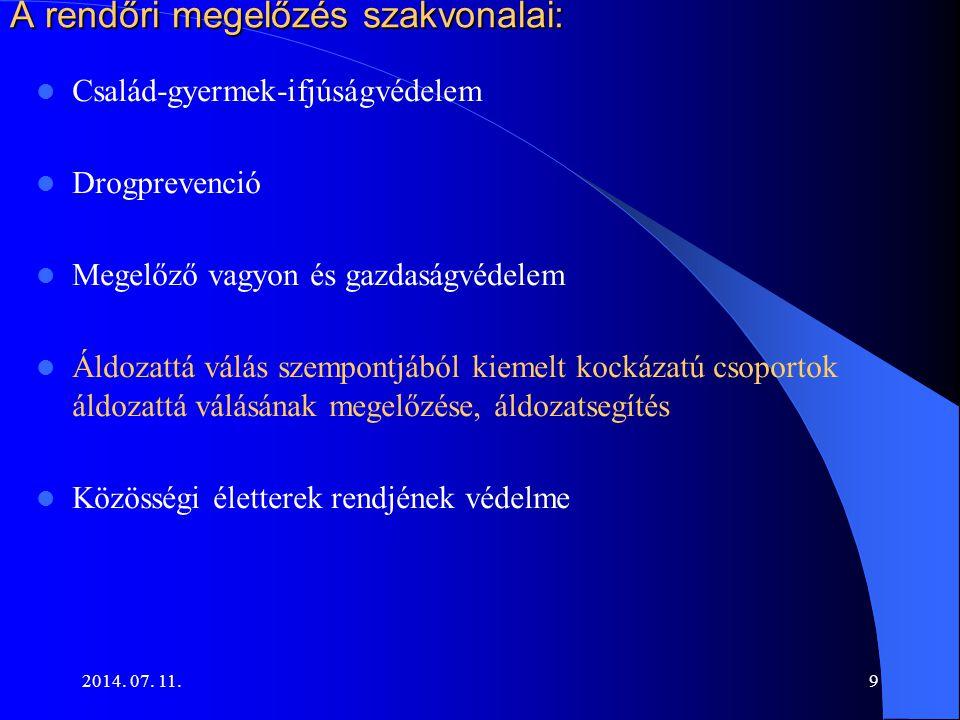 2014. 07. 11.9 A rendőri megelőzés szakvonalai: Család-gyermek-ifjúságvédelem Drogprevenció Megelőző vagyon és gazdaságvédelem Áldozattá válás szempon