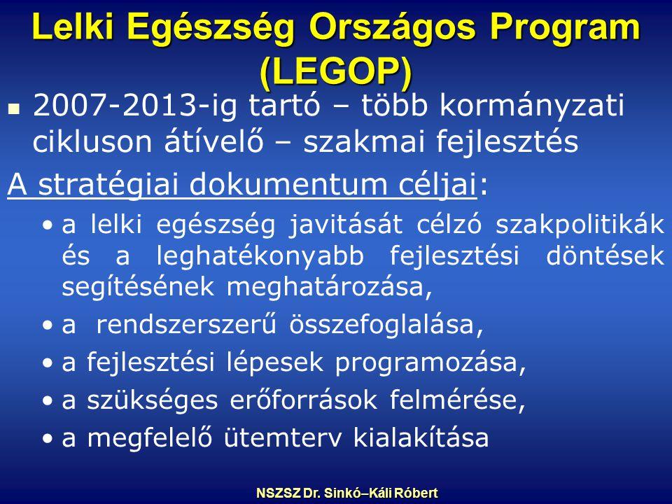 Lelki Egészség Országos Program (LEGOP) 2007-2013-ig tartó – több kormányzati cikluson átívelő – szakmai fejlesztés A stratégiai dokumentum céljai: a lelki egészség javitását célzó szakpolitikák és a leghatékonyabb fejlesztési döntések segítésének meghatározása, a rendszerszerű összefoglalása, a fejlesztési lépesek programozása, a szükséges erőforrások felmérése, a megfelelő ütemterv kialakítása NSZSZ Dr.