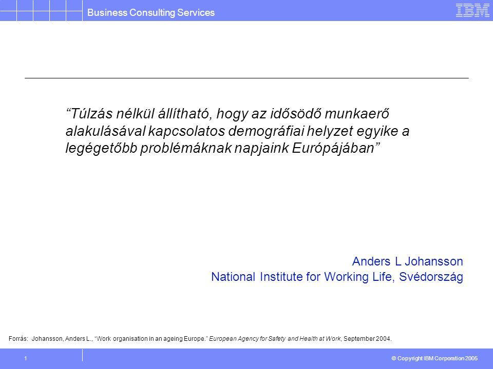 Business Consulting Services © Copyright IBM Corporation 2005 1 Túlzás nélkül állítható, hogy az idősödő munkaerő alakulásával kapcsolatos demográfiai helyzet egyike a legégetőbb problémáknak napjaink Európájában Forrás: Johansson, Anders L., Work organisation in an ageing Europe. European Agency for Safety and Health at Work, September 2004.