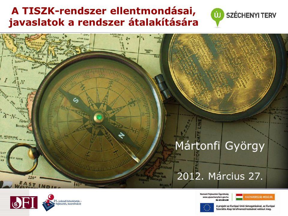 A TISZK-rendszer ellentmondásai, javaslatok a rendszer átalakítására Mártonfi György 2012.