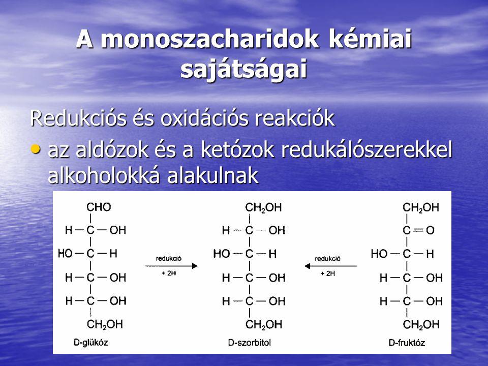 A monoszacharidok kémiai sajátságai Redukciós és oxidációs reakciók az aldózok és a ketózok redukálószerekkel alkoholokká alakulnak az aldózok és a ke