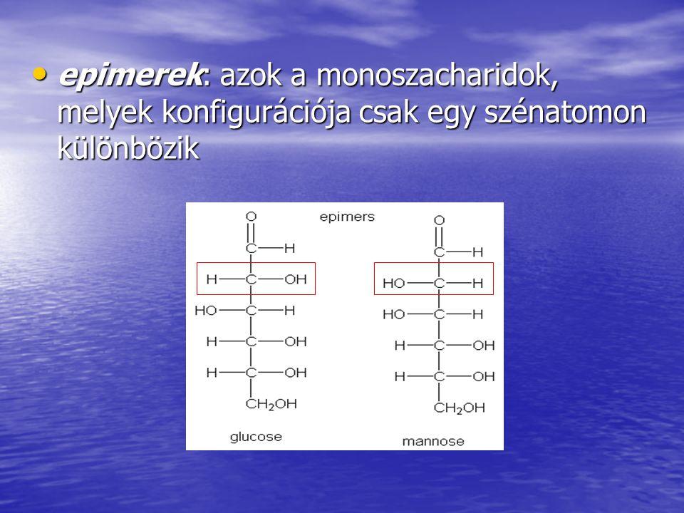 epimerek: azok a monoszacharidok, melyek konfigurációja csak egy szénatomon különbözik epimerek: azok a monoszacharidok, melyek konfigurációja csak eg
