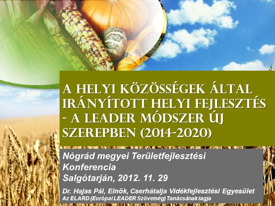 A helyi közösségek által irányított helyi fejlesztés - A leader módszer új szerepben (2014-2020) Nógrád megyei Területfejlesztési Konferencia Salgótarján, 2012.