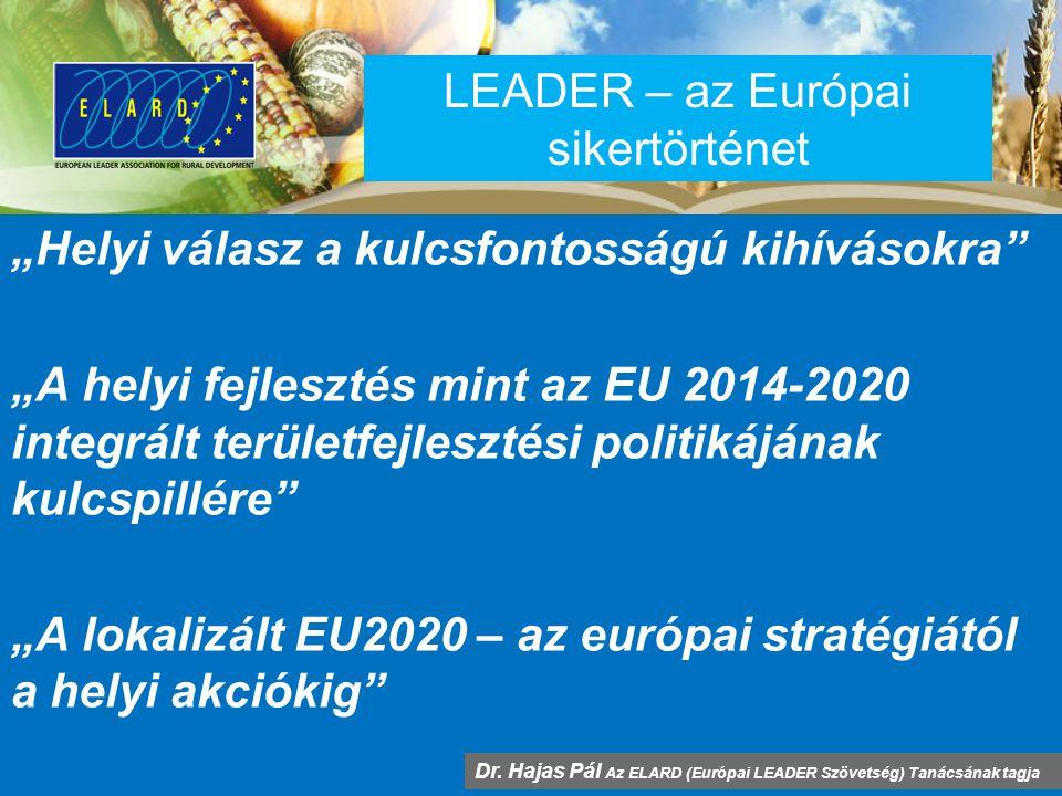 """LEADER – az Európai sikertörténet """"Helyi válasz a kulcsfontosságú kihívásokra """"A helyi fejlesztés mint az EU 2014-2020 integrált területfejlesztési politikájának kulcspillére """"A lokalizált EU2020 – az európai stratégiától a helyi akciókig Dr."""
