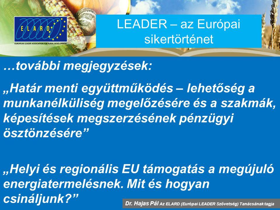 """LEADER – az Európai sikertörténet …további megjegyzések: """"Határ menti együttműködés – lehetőség a munkanélküliség megelőzésére és a szakmák, képesítések megszerzésének pénzügyi ösztönzésére """"Helyi és regionális EU támogatás a megújuló energiatermelésnek."""