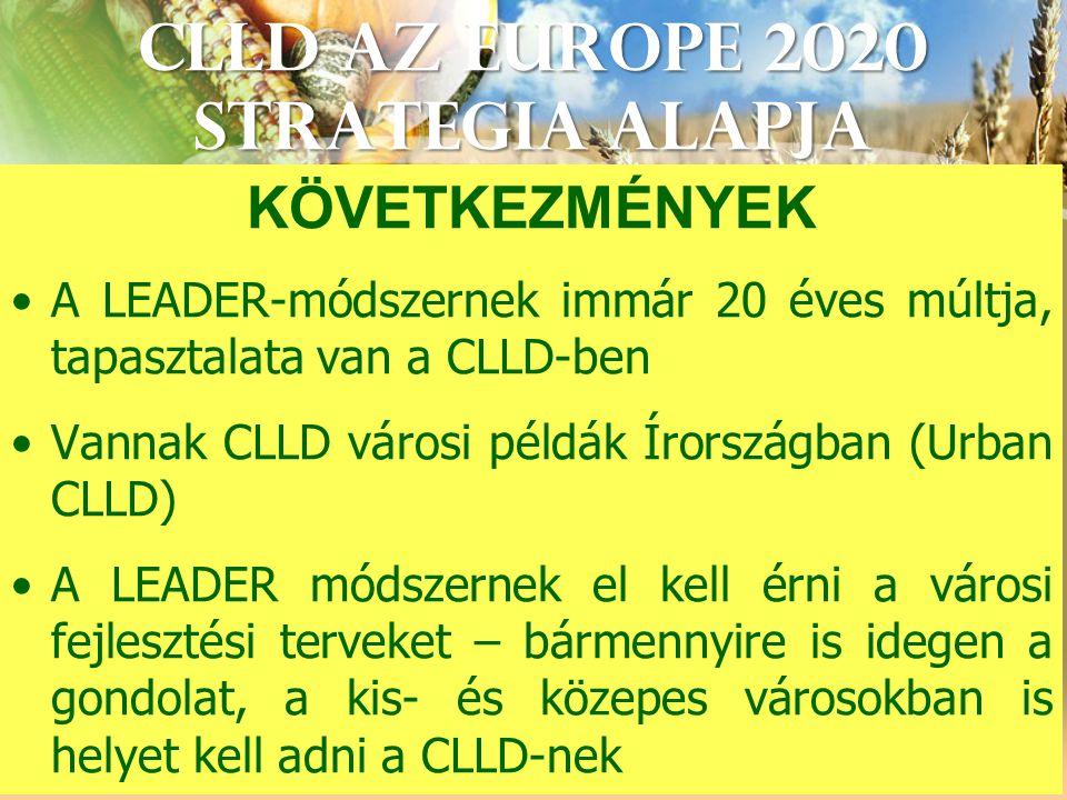 CLLD az Europe 2020 StrategIA alapja KÖVETKEZMÉNYEK A LEADER-módszernek immár 20 éves múltja, tapasztalata van a CLLD-ben Vannak CLLD városi példák Írországban (Urban CLLD) A LEADER módszernek el kell érni a városi fejlesztési terveket – bármennyire is idegen a gondolat, a kis- és közepes városokban is helyet kell adni a CLLD-nek