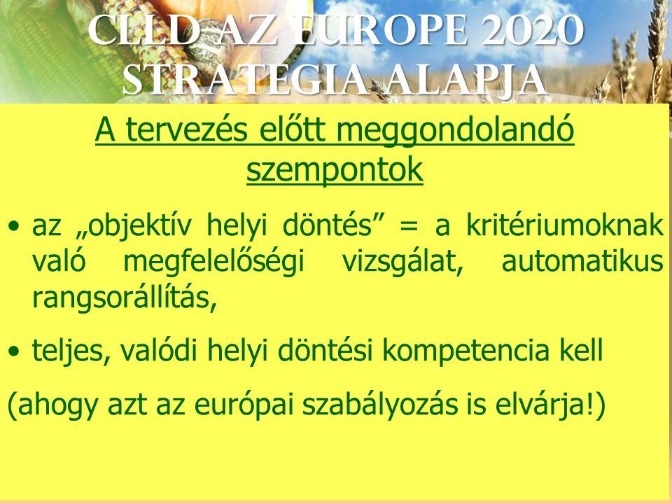 """CLLD az Europe 2020 StrategIA alapja A tervezés előtt meggondolandó szempontok az """"objektív helyi döntés = a kritériumoknak való megfelelőségi vizsgálat, automatikus rangsorállítás, teljes, valódi helyi döntési kompetencia kell (ahogy azt az európai szabályozás is elvárja!)"""