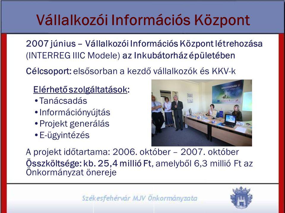 Vállalkozói Információs Központ 2007 június – Vállalkozói Információs Központ létrehozása (INTERREG IIIC Modele) az Inkubátorház épületében Célcsoport