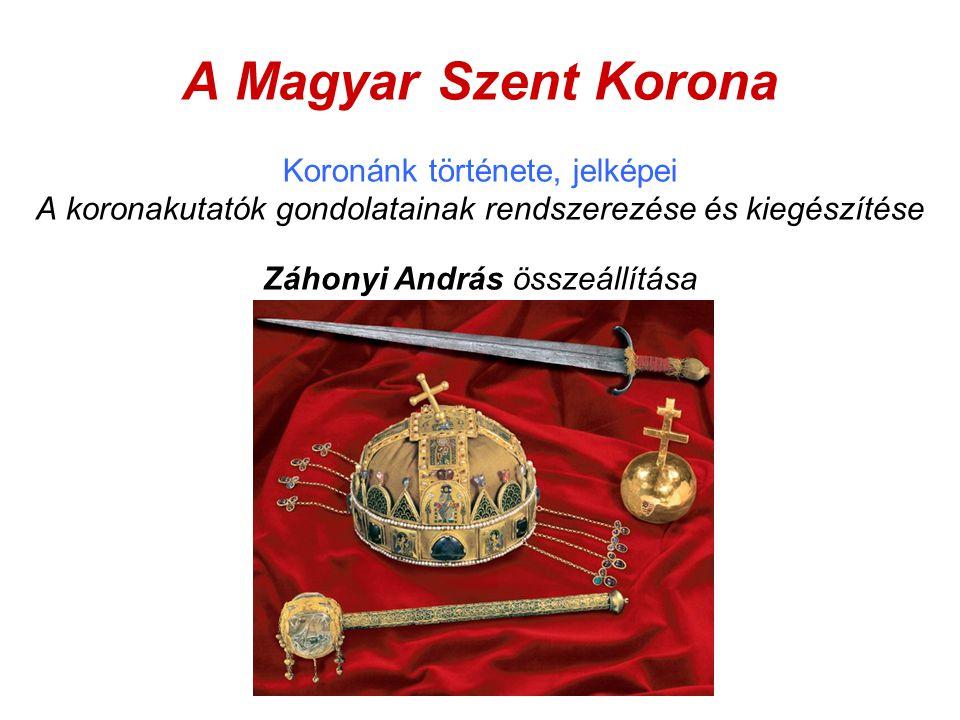 A Magyar Szent Korona Koronánk története, jelképei A koronakutatók gondolatainak rendszerezése és kiegészítése Záhonyi András összeállítása
