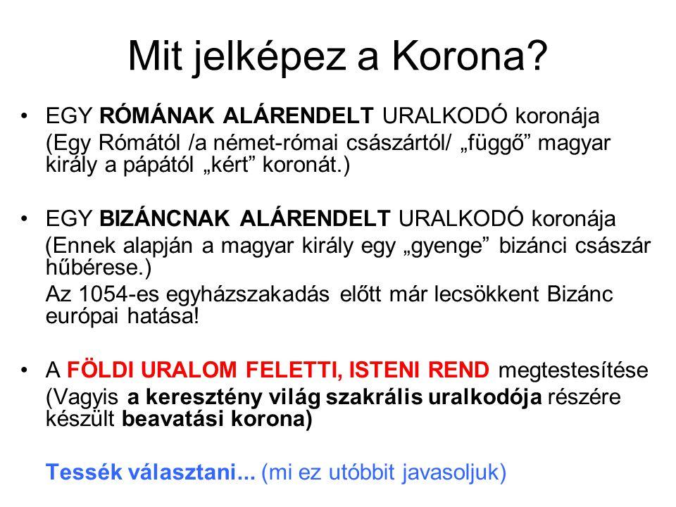 """Mit jelképez a Korona? EGY RÓMÁNAK ALÁRENDELT URALKODÓ koronája (Egy Rómától /a német-római császártól/ """"függő"""" magyar király a pápától """"kért"""" koronát"""