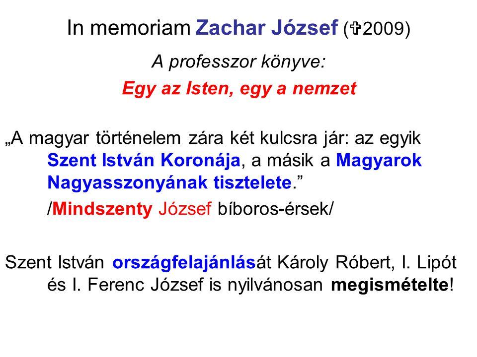 """In memoriam Zachar József (  2009) A professzor könyve: Egy az Isten, egy a nemzet """"A magyar történelem zára két kulcsra jár: az egyik Szent István K"""