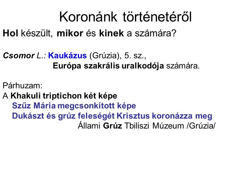 Koronánk történetéről Hol készült, mikor és kinek a számára? Csomor L.: Kaukázus (Grúzia), 5. sz., Európa szakrális uralkodója számára. Párhuzam: A Kh
