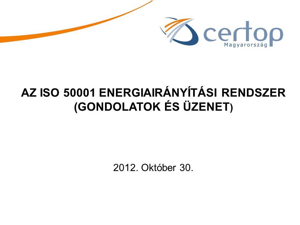 AZ ISO 50001 ENERGIAIRÁNYÍTÁSI RENDSZER (GONDOLATOK ÉS ÜZENET ) 2012. Október 30.