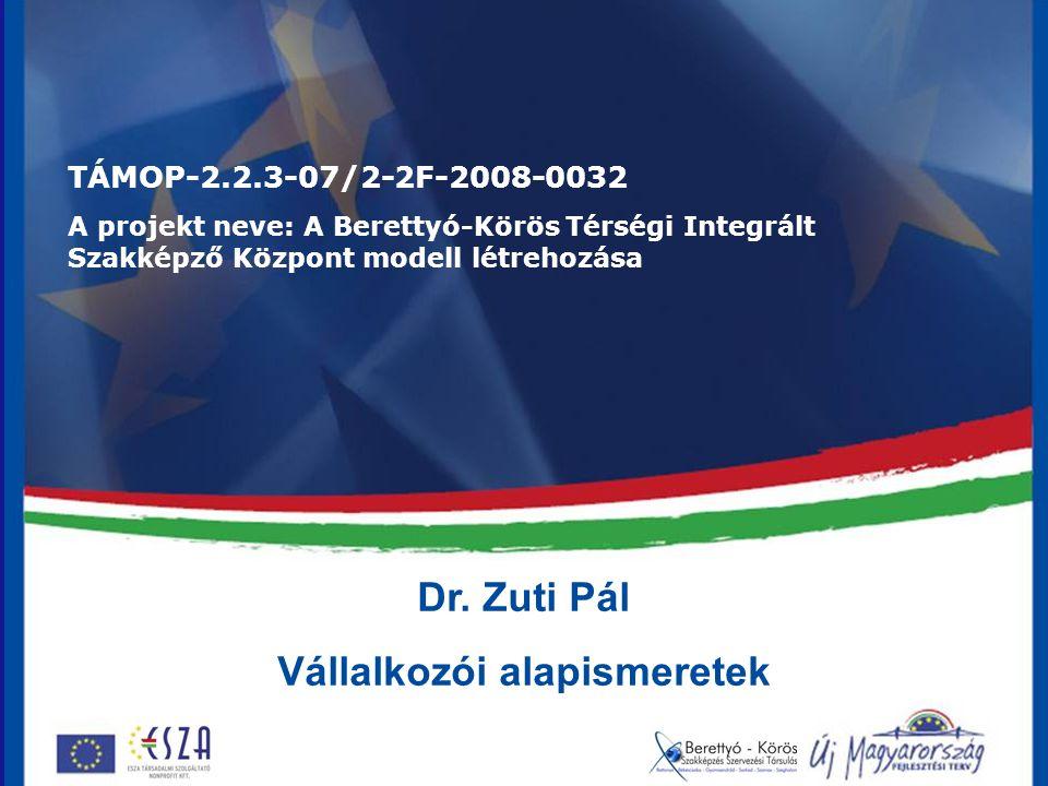 Dr. Zuti Pál Vállalkozói alapismeretek TÁMOP-2.2.3-07/2-2F-2008-0032 A projekt neve: A Berettyó-Körös Térségi Integrált Szakképző Központ modell létre