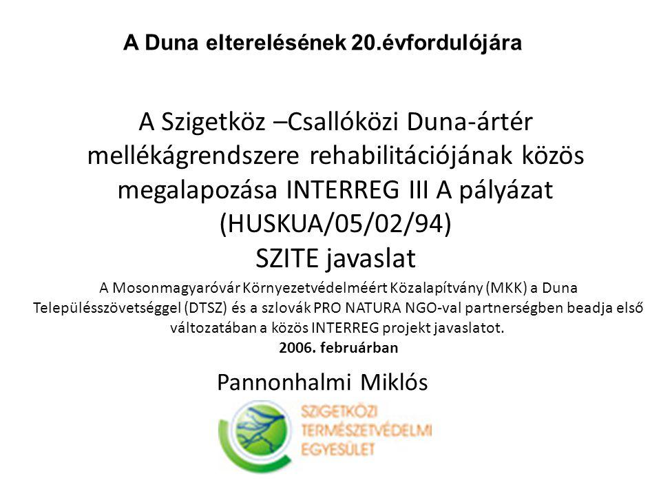 A Szigetköz –Csallóközi Duna-ártér mellékágrendszere rehabilitációjának közös megalapozása INTERREG III A pályázat (HUSKUA/05/02/94) SZITE javaslat A Mosonmagyaróvár Környezetvédelméért Közalapítvány (MKK) a Duna Településszövetséggel (DTSZ) és a szlovák PRO NATURA NGO-val partnerségben beadja első változatában a közös INTERREG projekt javaslatot.