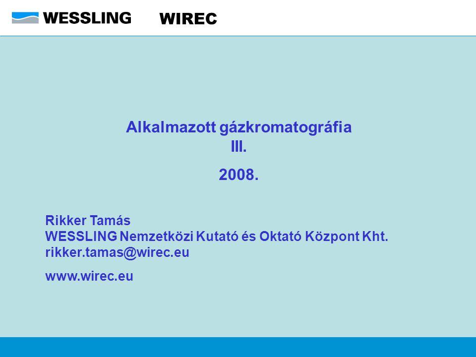 WIREC Alkalmazott gázkromatográfia III. 2008. Rikker Tamás WESSLING Nemzetközi Kutató és Oktató Központ Kht. rikker.tamas@wirec.eu www.wirec.eu