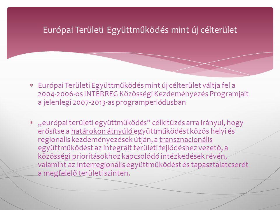 """ Európai Területi Együttműködés mint új célterület váltja fel a 2004-2006-os INTERREG Közösségi Kezdeményezés Programjait a jelenlegi 2007-2013-as programperiódusban  """"európai területi együttműködés célkitűzés arra irányul, hogy erősítse a határokon átnyúló együttműködést közös helyi és regionális kezdeményezések útján, a transznacionális együttműködést az integrált területi fejlődéshez vezető, a közösségi prioritásokhoz kapcsolódó intézkedések révén, valamint az interregionális együttműködést és tapasztalatcserét a megfelelő területi szinten."""