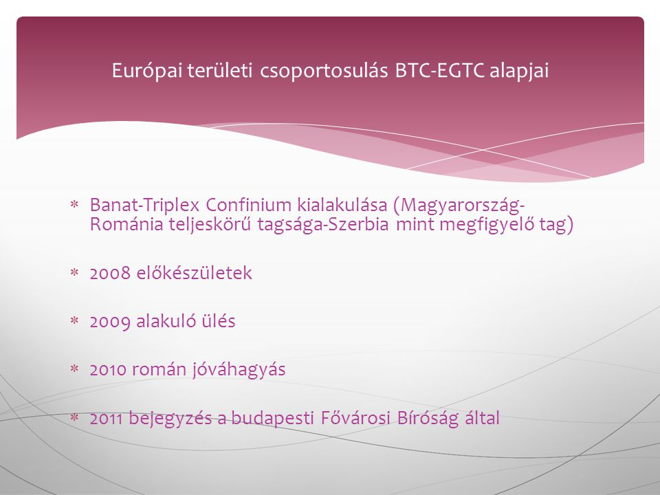  Banat-Triplex Confinium kialakulása (Magyarország- Románia teljeskörű tagsága-Szerbia mint megfigyelő tag)  2008 előkészületek  2009 alakuló ülés  2010 román jóváhagyás  2011 bejegyzés a budapesti Fővárosi Bíróság által Európai területi csoportosulás BTC-EGTC alapjai