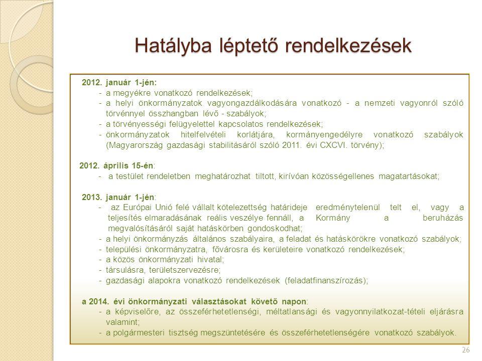 Hatályba léptető rendelkezések 26 Hatályba léptetés: - 2012. január 1-jén: -az adósságkezeléssel és -a törvényességi felügyelettel kapcsolatos rendelk