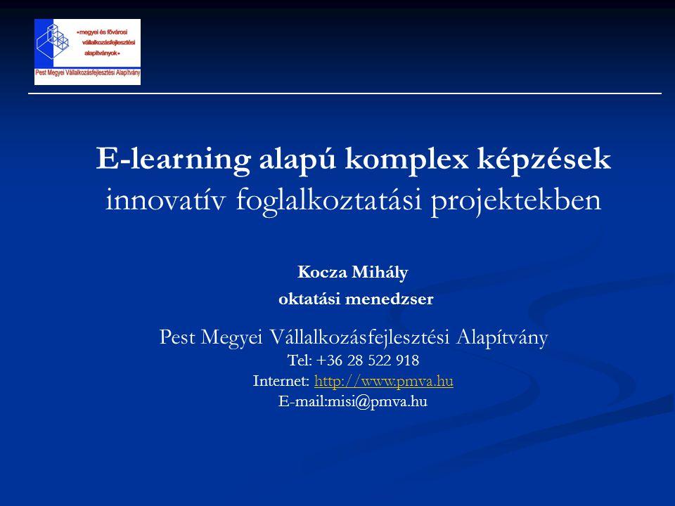 E-learning alapú komplex képzések innovatív foglalkoztatási projektekben Kocza Mihály oktatási menedzser Pest Megyei Vállalkozásfejlesztési Alapítvány Tel: +36 28 522 918 Internet: http://www.pmva.huhttp://www.pmva.hu E-mail:misi@pmva.hu