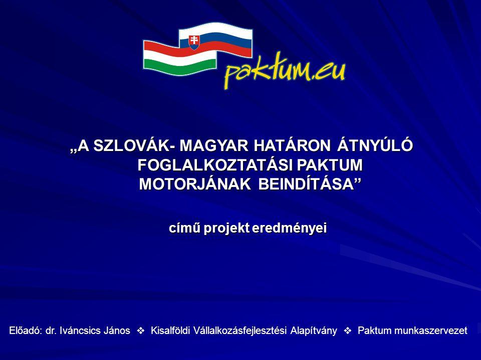 """""""A SZLOVÁK- MAGYAR HATÁRON ÁTNYÚLÓ FOGLALKOZTATÁSI PAKTUM MOTORJÁNAK BEINDÍTÁSA"""" című projekt eredményei című projekt eredményei Előadó: dr. Iváncsics"""