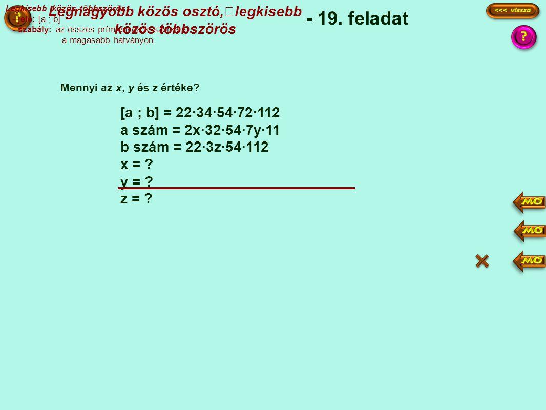 [a ; b] = 22·34·54·72·112 a szám = 2x·32·54·7y·11 b szám = 22·3z·54·112 x = .
