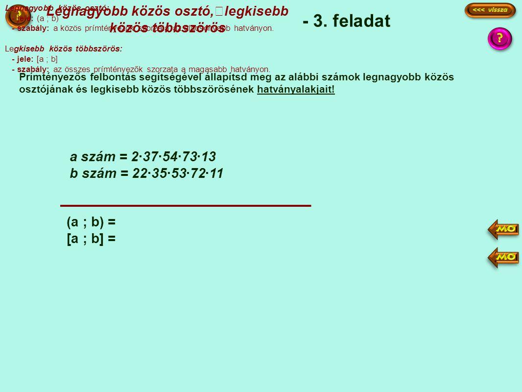 - 3. feladat Prímtényezős felbontás segítségével állapítsd meg az alábbi számok legnagyobb közös osztójának és legkisebb közös többszörösének hatványa