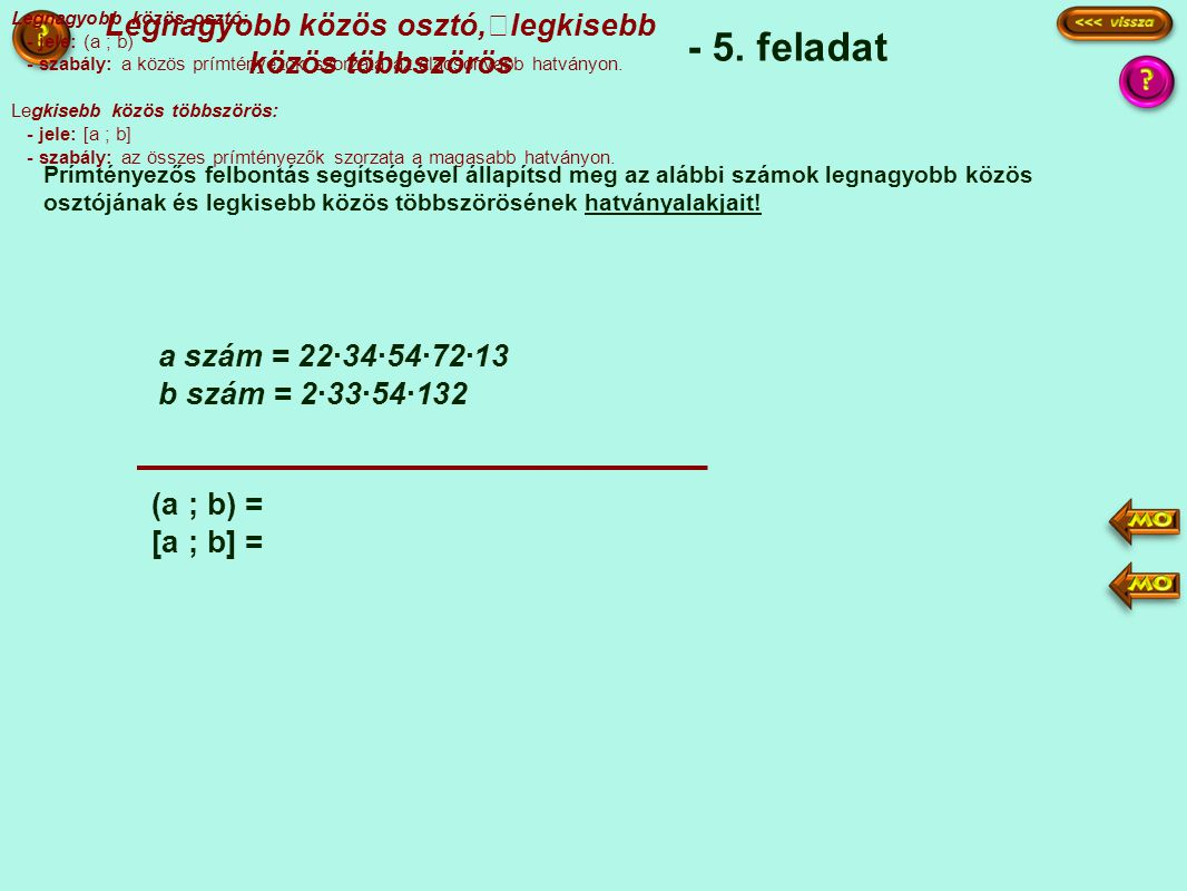 - 5. feladat Prímtényezős felbontás segítségével állapítsd meg az alábbi számok legnagyobb közös osztójának és legkisebb közös többszörösének hatványa