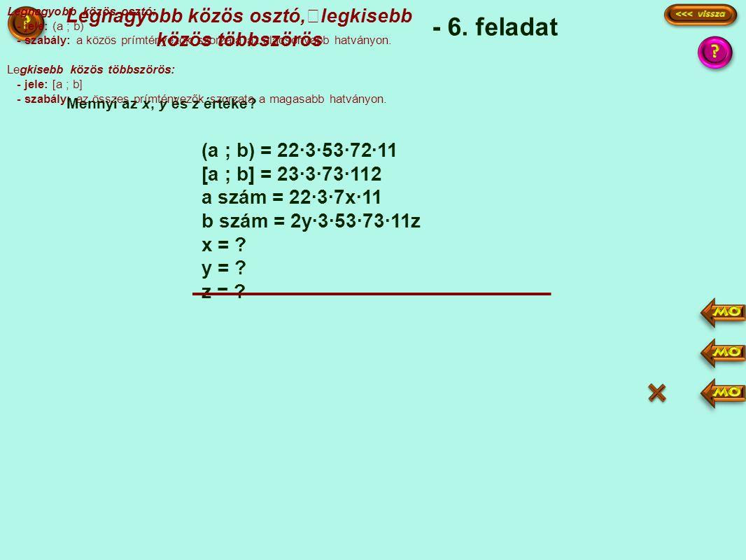- 6. feladat (a ; b) = 22·3·53·72·11 [a ; b] = 23·3·73·112 a szám = 22·3·7x·11 b szám = 2y·3·53·73·11z x = ? y = ? z = ? Mennyi az x, y és z értéke? L
