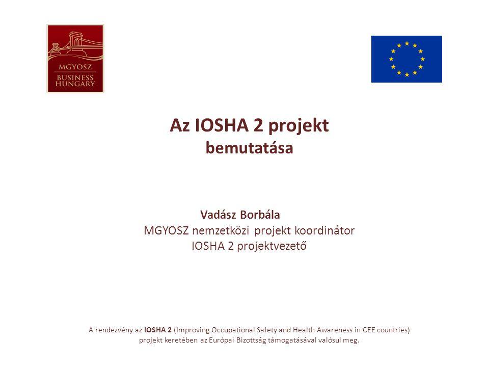 Az IOSHA 2 projekt bemutatása Vadász Borbála MGYOSZ nemzetközi projekt koordinátor IOSHA 2 projektvezető A rendezvény az IOSHA 2 (Improving Occupational Safety and Health Awareness in CEE countries) projekt keretében az Európai Bizottság támogatásával valósul meg.