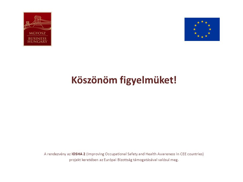 Köszönöm figyelmüket! A rendezvény az IOSHA 2 (Improving Occupational Safety and Health Awareness in CEE countries) projekt keretében az Európai Bizot