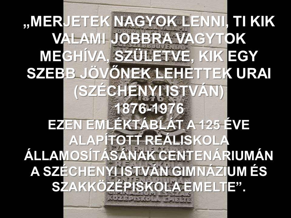 """""""MERJETEK NAGYOK LENNI, TI KIK VALAMI JOBBRA VAGYTOK MEGHÍVA, SZÜLETVE, KIK EGY SZEBB JÖVŐNEK LEHETTEK URAI (SZÉCHENYI ISTVÁN) 1876-1976 EZEN EMLÉKTÁBLÁT A 125 ÉVE ALAPÍTOTT REÁLISKOLA ÁLLAMOSÍTÁSÁNAK CENTENÁRIUMÁN A SZÉCHENYI ISTVÁN GIMNÁZIUM ÉS SZAKKÖZÉPISKOLA EMELTE ."""
