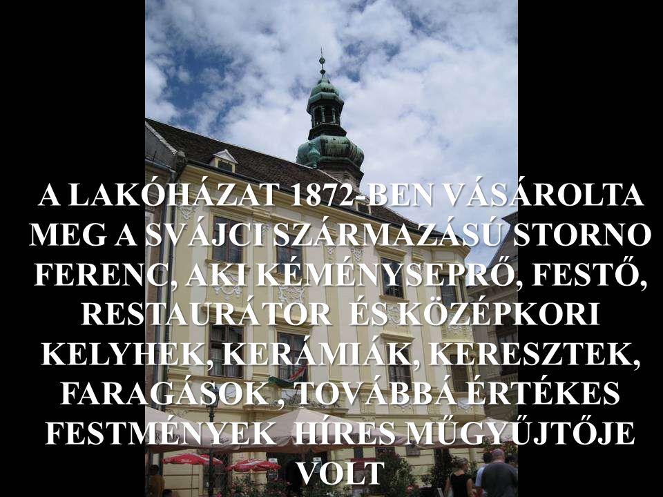 A LAKÓHÁZAT 1872-BEN VÁSÁROLTA MEG A SVÁJCI SZÁRMAZÁSÚ STORNO FERENC, AKI KÉMÉNYSEPRŐ, FESTŐ, RESTAURÁTOR ÉS KÖZÉPKORI KELYHEK, KERÁMIÁK, KERESZTEK, FARAGÁSOK, TOVÁBBÁ ÉRTÉKES FESTMÉNYEK HÍRES MŰGYŰJTŐJE VOLT