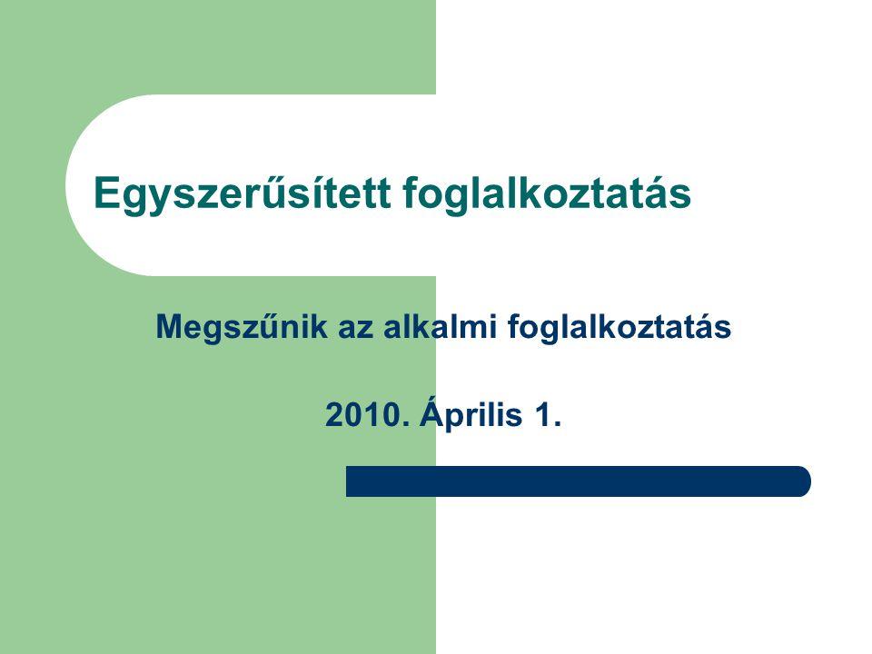 Egyszerűsített foglalkoztatás Megszűnik az alkalmi foglalkoztatás 2010. Április 1.