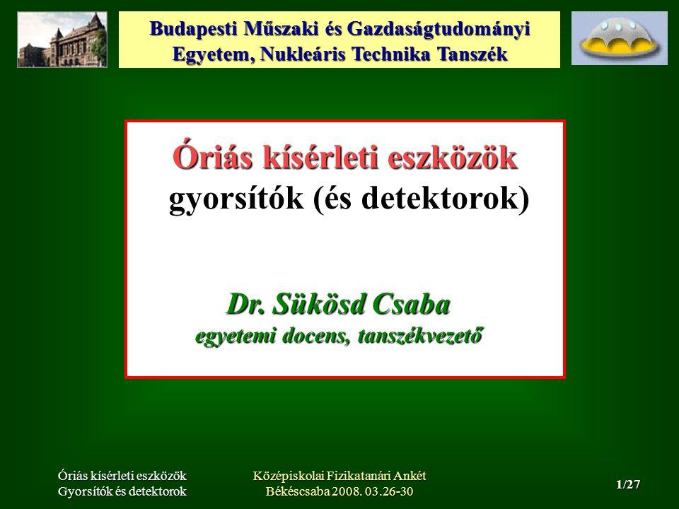 Budapesti Műszaki és Gazdaságtudományi Egyetem, Nukleáris Technika Tanszék 2/27 Óriás kísérleti eszközök Gyorsítók és detektorok Középiskolai Fizikatanári Ankét Békéscsaba 2008.