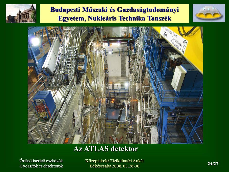 Budapesti Műszaki és Gazdaságtudományi Egyetem, Nukleáris Technika Tanszék 24/27 Óriás kísérleti eszközök Gyorsítók és detektorok Középiskolai Fizikatanári Ankét Békéscsaba 2008.