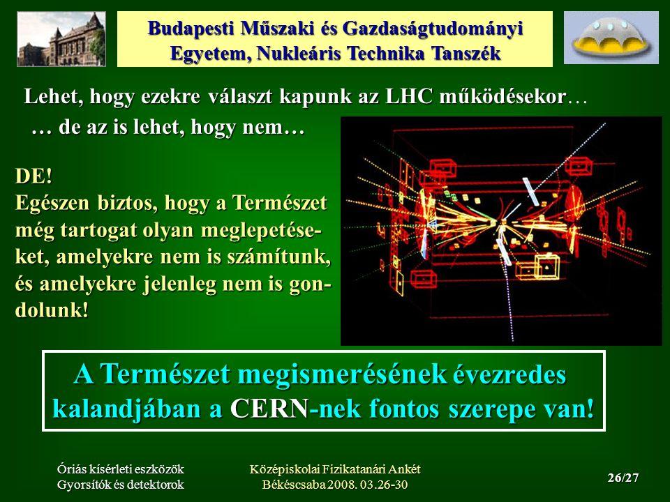Budapesti Műszaki és Gazdaságtudományi Egyetem, Nukleáris Technika Tanszék 26/27 Óriás kísérleti eszközök Gyorsítók és detektorok Középiskolai Fizikatanári Ankét Békéscsaba 2008.