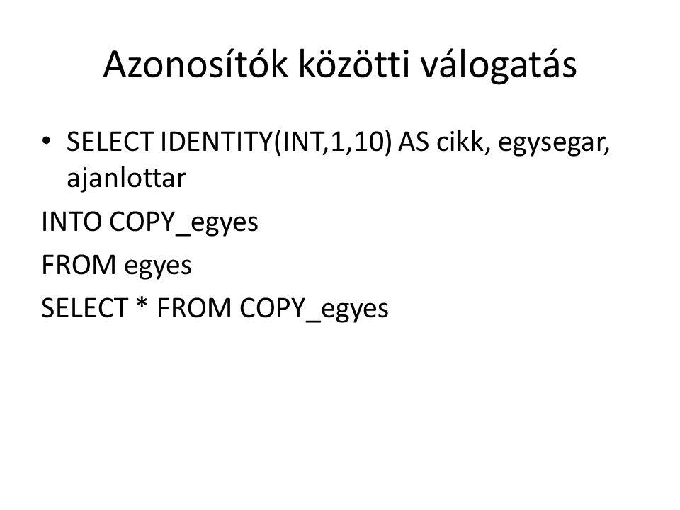 Azonosítók közötti válogatás SELECT IDENTITY(INT,1,10) AS cikk, egysegar, ajanlottar INTO COPY_egyes FROM egyes SELECT * FROM COPY_egyes