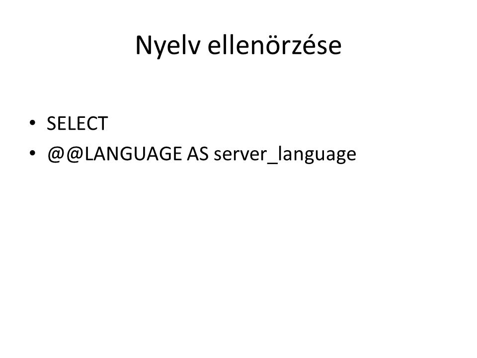 Nyelv ellenörzése SELECT @@LANGUAGE AS server_language